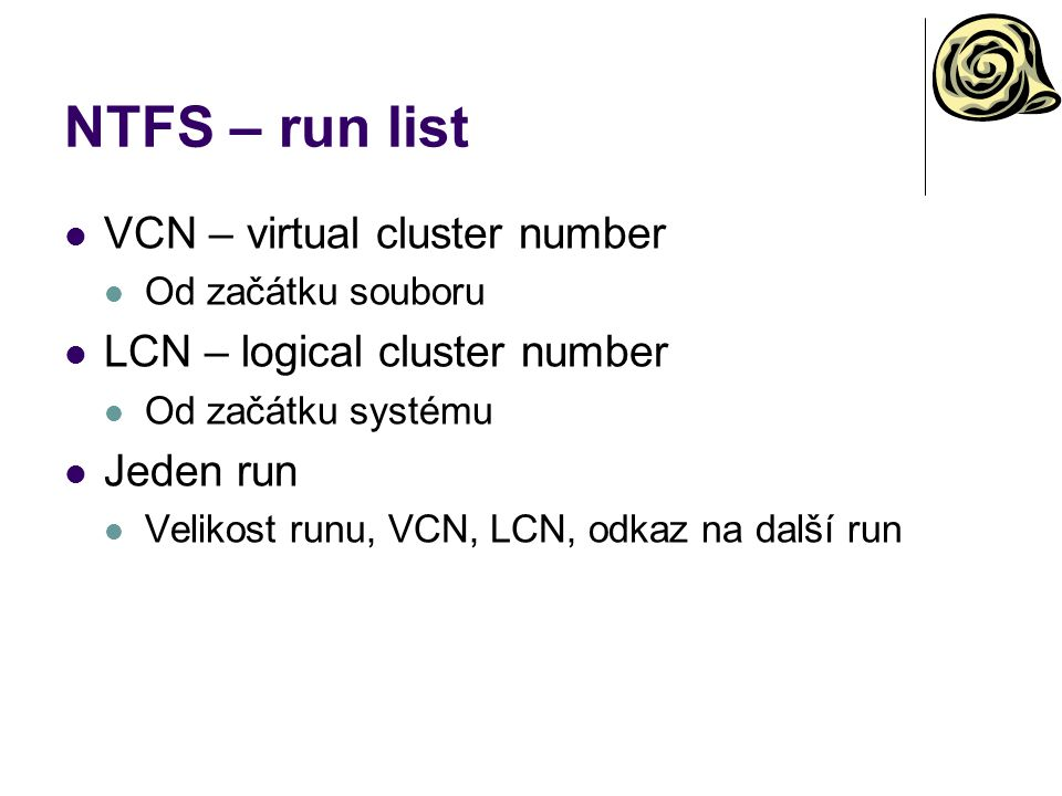 NTFS – run list VCN – virtual cluster number Od začátku souboru LCN – logical cluster number Od začátku systému Jeden run Velikost runu, VCN, LCN, odk