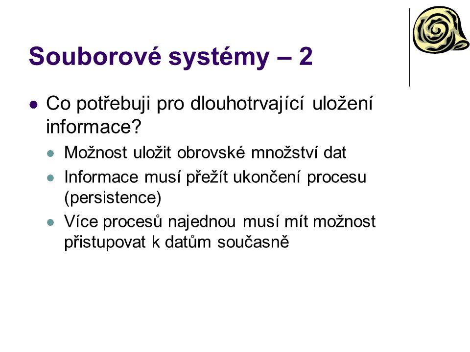 Souborové systémy – 2 Co potřebuji pro dlouhotrvající uložení informace? Možnost uložit obrovské množství dat Informace musí přežít ukončení procesu (