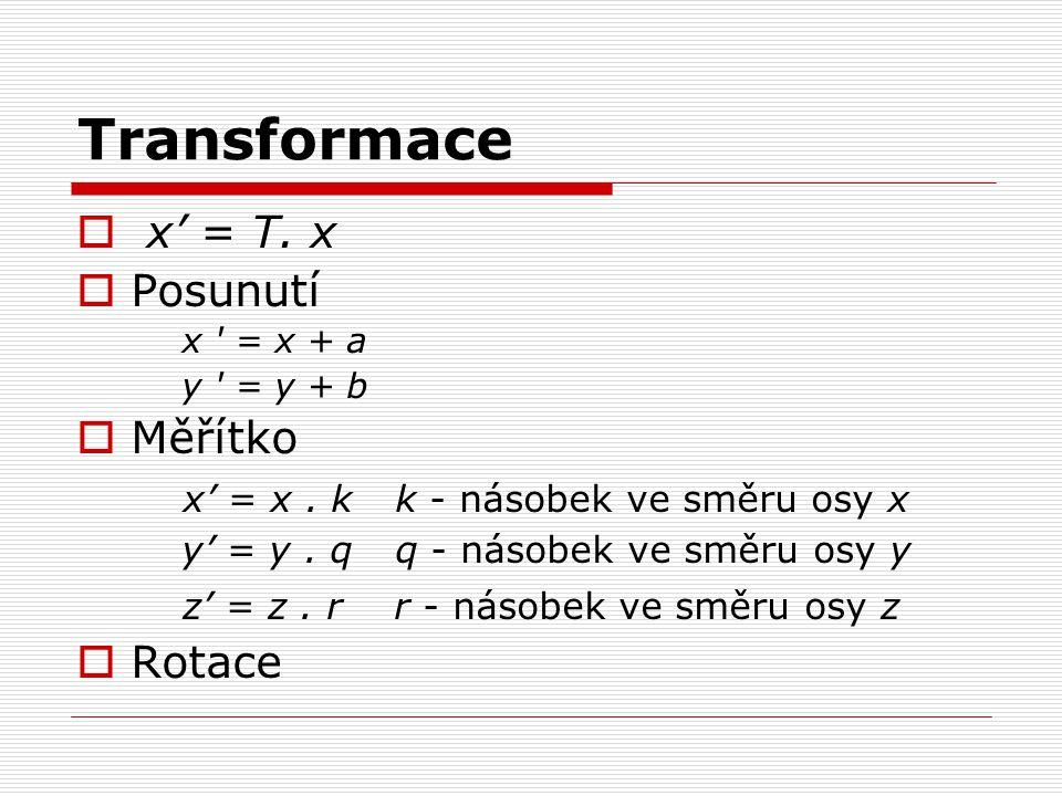 Transformace  x' = T. x  Posunutí x ' = x + a y ' = y + b  Měřítko x' = x. k k - násobek ve směru osy x y' = y. qq - násobek ve směru osy y z' = z.