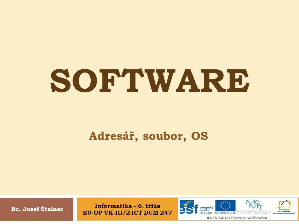 SOFTWARE Adresář, soubor, OS Bc. Josef Štainer Informatika – 6. třída EU-OP VK-III/2 ICT DUM 247