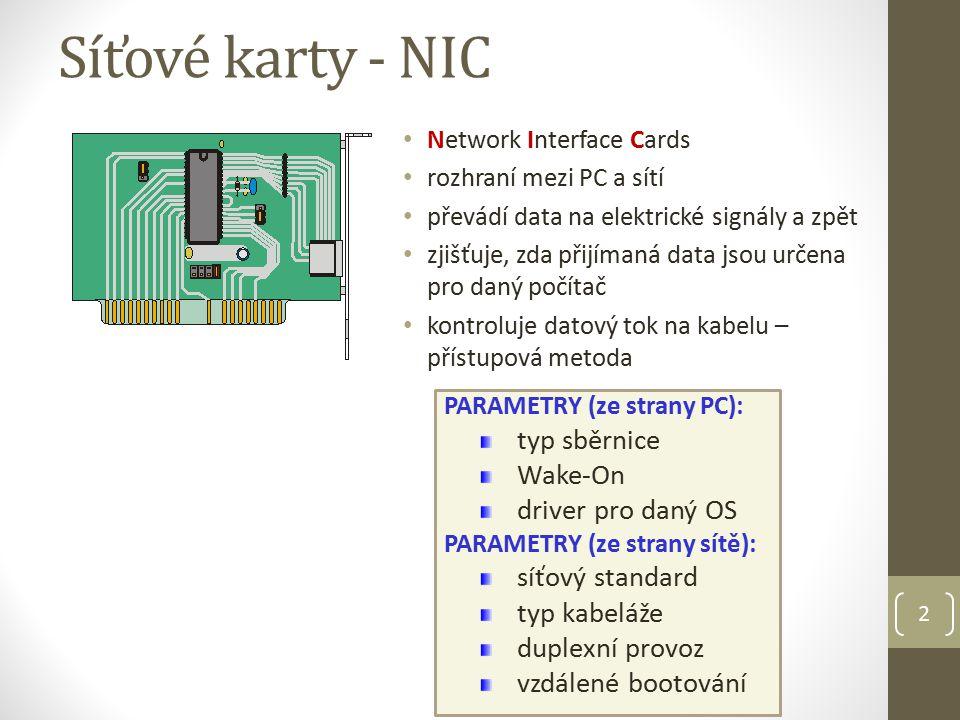 2 Síťové karty - NIC Network Interface Cards rozhraní mezi PC a sítí převádí data na elektrické signály a zpět zjišťuje, zda přijímaná data jsou určena pro daný počítač kontroluje datový tok na kabelu – přístupová metoda PARAMETRY (ze strany PC): typ sběrnice Wake-On driver pro daný OS PARAMETRY (ze strany sítě): síťový standard typ kabeláže duplexní provoz vzdálené bootování
