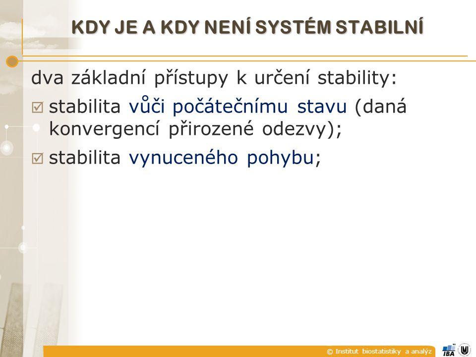 © Institut biostatistiky a analýz KDY JE A KDY NENÍ SYSTÉM STABILNÍ dva základní přístupy k určení stability:  stabilita vůči počátečnímu stavu (daná konvergencí přirozené odezvy);  stabilita vynuceného pohybu;