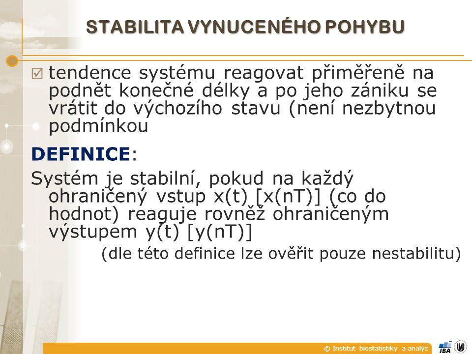 © Institut biostatistiky a analýz STABILITA VYNUCENÉHO POHYBU  tendence systému reagovat přiměřeně na podnět konečné délky a po jeho zániku se vrátit do výchozího stavu (není nezbytnou podmínkou DEFINICE: Systém je stabilní, pokud na každý ohraničený vstup x(t) [x(nT)] (co do hodnot) reaguje rovněž ohraničeným výstupem y(t) [y(nT)] (dle této definice lze ověřit pouze nestabilitu)