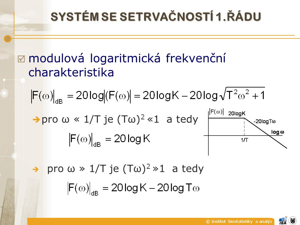 © Institut biostatistiky a analýz  modulová logaritmická frekvenční charakteristika  pro ω « 1/T je (Tω) 2 «1 a tedy  pro ω » 1/T je (Tω) 2 »1 a te