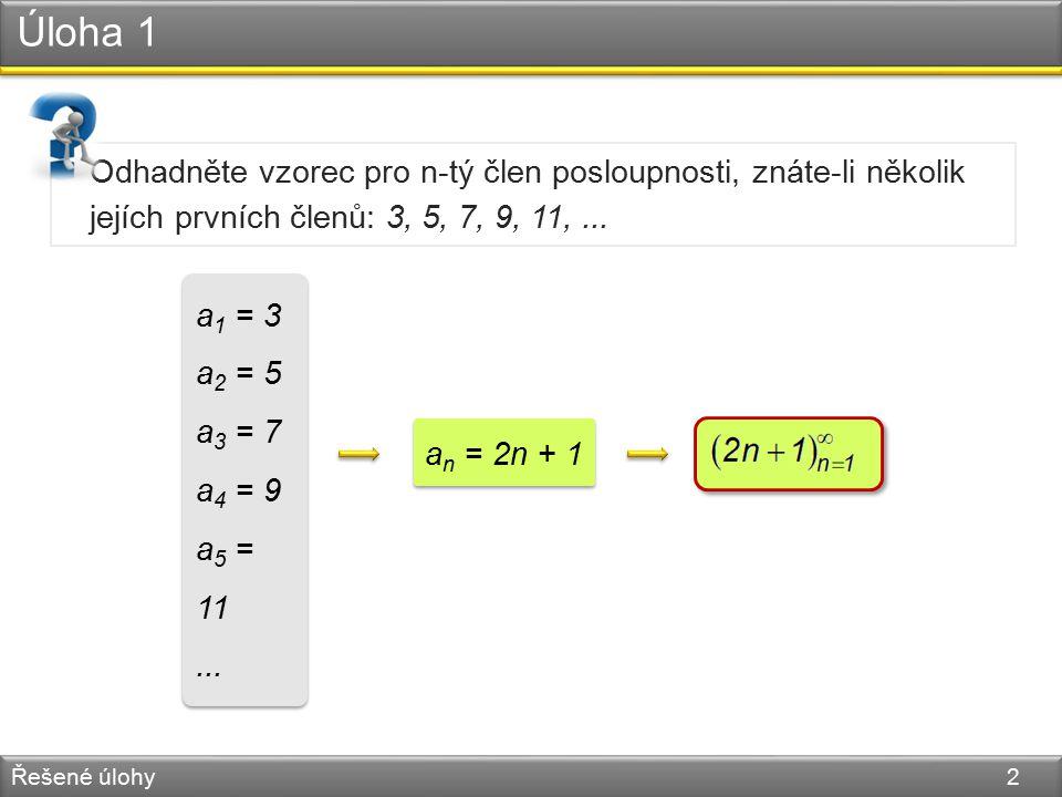 Úloha 1 Řešené úlohy 2 Odhadněte vzorec pro n-tý člen posloupnosti, znáte-li několik jejích prvních členů: 3, 5, 7, 9, 11,... a 1 = 3 a 2 = 5 a 3 = 7