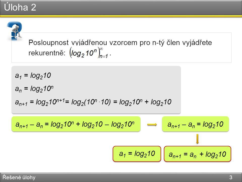 Úloha 2 Řešené úlohy 3 Posloupnost vyjádřenou vzorcem pro n-tý člen vyjádřete rekurentně:. a 1 = log 2 10 a n = log 2 10 n a n+1 = log 2 10 n+1 = log