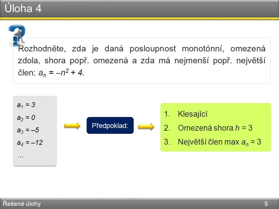 Úloha 4 Řešené úlohy 5 Rozhodněte, zda je daná posloupnost monotónní, omezená zdola, shora popř. omezená a zda má nejmenší popř. největší člen: a n =