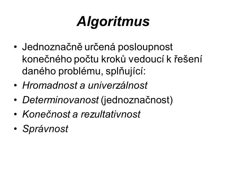 Algoritmus Jednoznačně určená posloupnost konečného počtu kroků vedoucí k řešení daného problému, splňující: Hromadnost a univerzálnost Determinovanost (jednoznačnost) Konečnost a rezultativnost Správnost