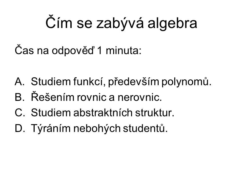 Čím se zabývá algebra Čas na odpověď 1 minuta: A.Studiem funkcí, především polynomů.