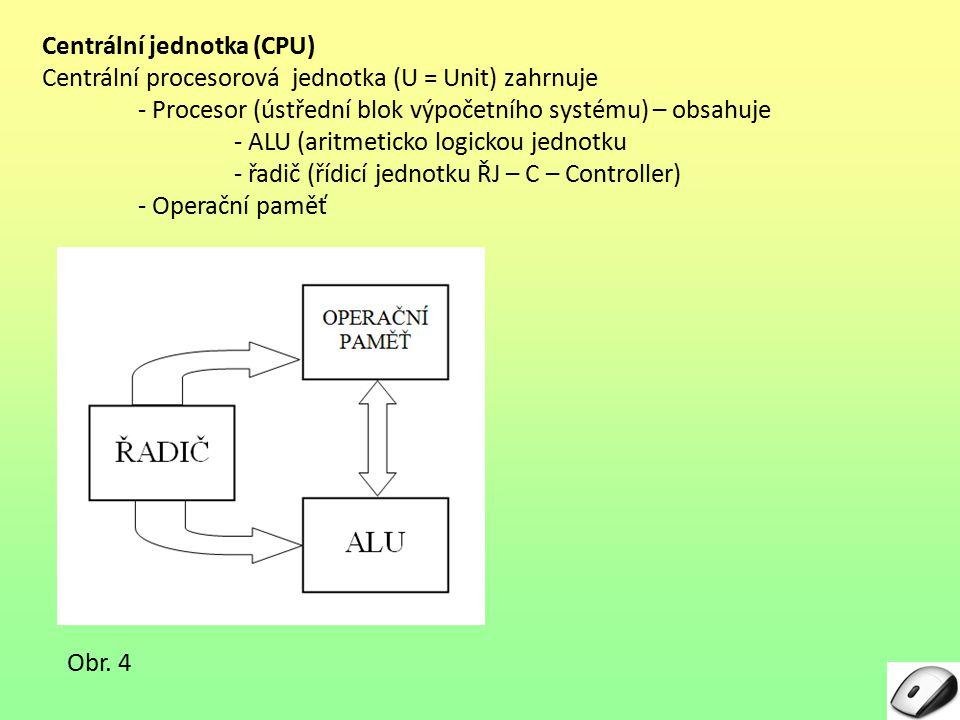 4 Centrální jednotka (CPU) Centrální procesorová jednotka (U = Unit) zahrnuje - Procesor (ústřední blok výpočetního systému) – obsahuje - ALU (aritmet
