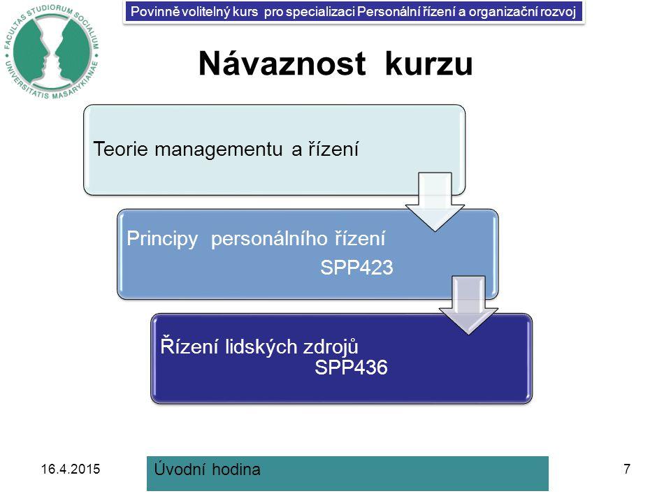 Povinně volitelný kurs pro specializaci Personální řízení a organizační rozvoj Návaznost kurzu 16.4.20157 Teorie managementu a řízení Principy personálního řízení SPP423 Řízení lidských zdrojů SPP436 Úvodní hodina
