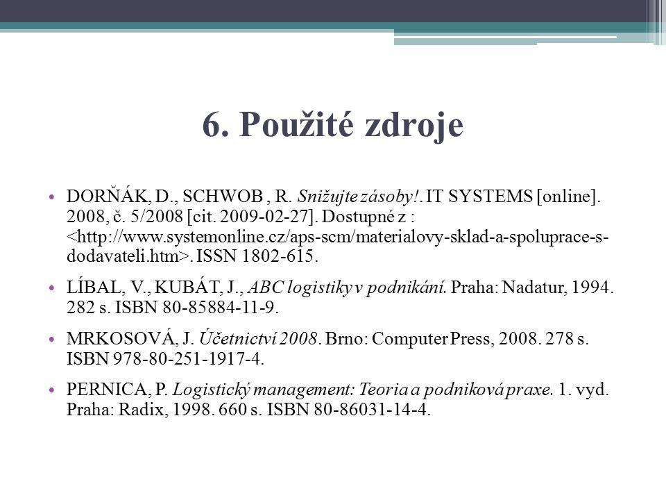 6. Použité zdroje DORŇÁK, D., SCHWOB, R. Snižujte zásoby!. IT SYSTEMS [online]. 2008, č. 5/2008 [cit. 2009-02-27]. Dostupné z :. ISSN 1802-615. LÍBAL,