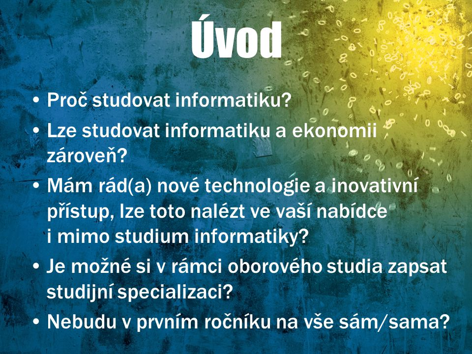 Úvod Proč studovat informatiku? Lze studovat informatiku a ekonomii zároveň? Mám rád(a) nové technologie a inovativní přístup, lze toto nalézt ve vaší