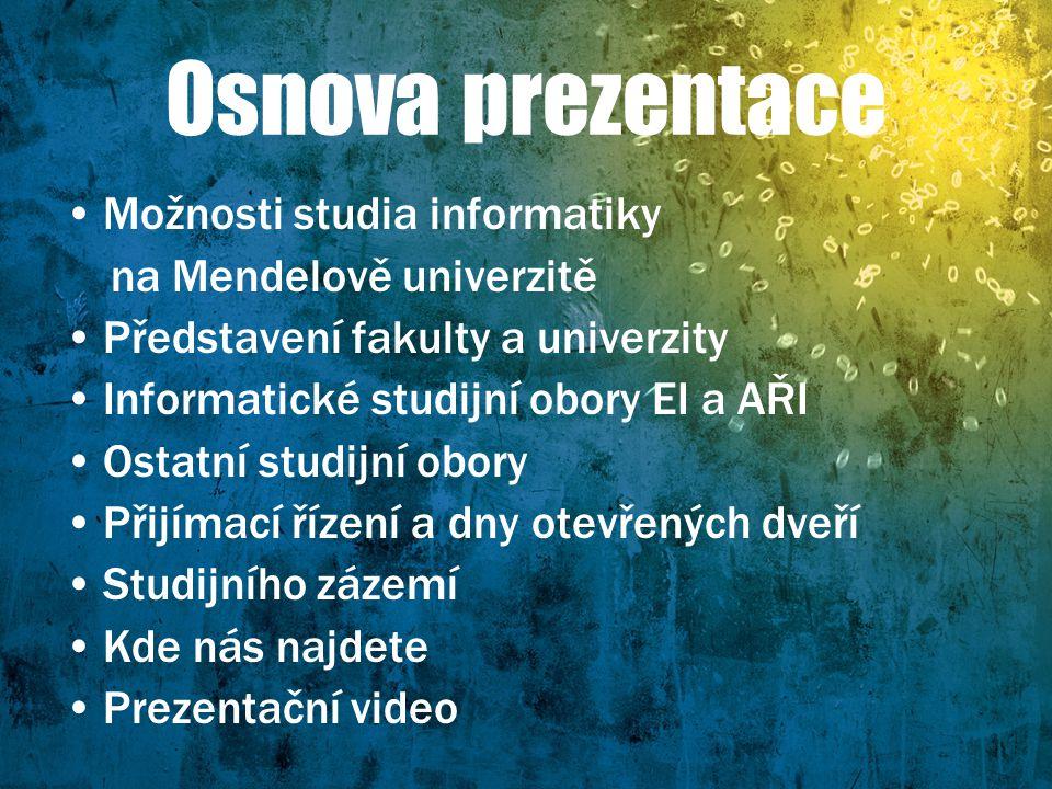 Osnova prezentace Možnosti studia informatiky na Mendelově univerzitě Představení fakulty a univerzity Informatické studijní obory EI a AŘI Ostatní st