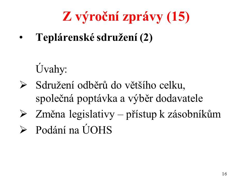16 Teplárenské sdružení (2) Úvahy:  Sdružení odběrů do většího celku, společná poptávka a výběr dodavatele  Změna legislativy – přístup k zásobníkům  Podání na ÚOHS Z výroční zprávy (15)
