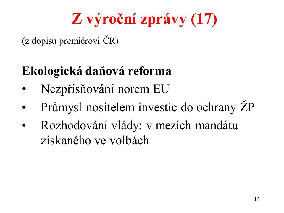 18 (z dopisu premiérovi ČR) Ekologická daňová reforma Nezpřísňování norem EU Průmysl nositelem investic do ochrany ŽP Rozhodování vlády: v mezích mandátu získaného ve volbách Z výroční zprávy (17)