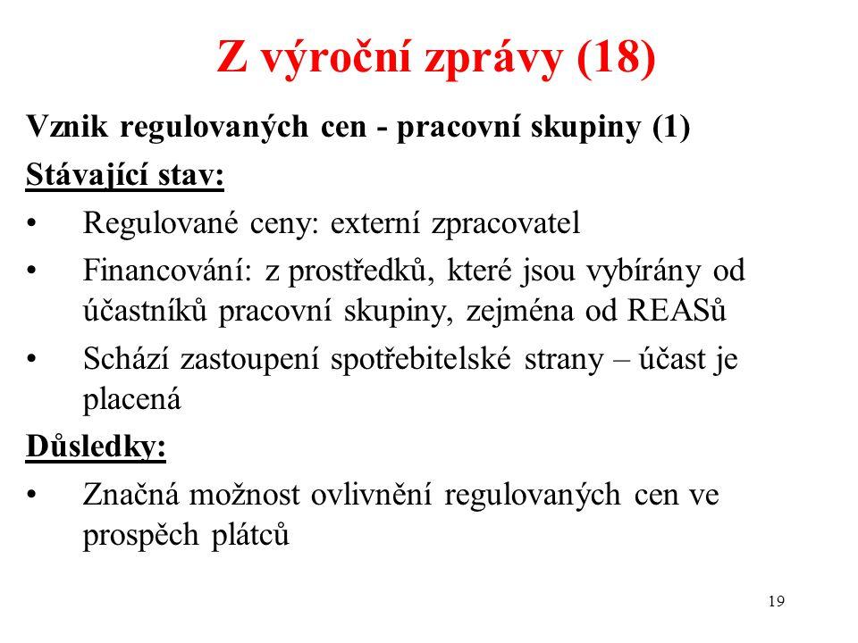 19 Vznik regulovaných cen - pracovní skupiny (1) Stávající stav: Regulované ceny: externí zpracovatel Financování: z prostředků, které jsou vybírány od účastníků pracovní skupiny, zejména od REASů Schází zastoupení spotřebitelské strany – účast je placená Důsledky: Značná možnost ovlivnění regulovaných cen ve prospěch plátců Z výroční zprávy (18)