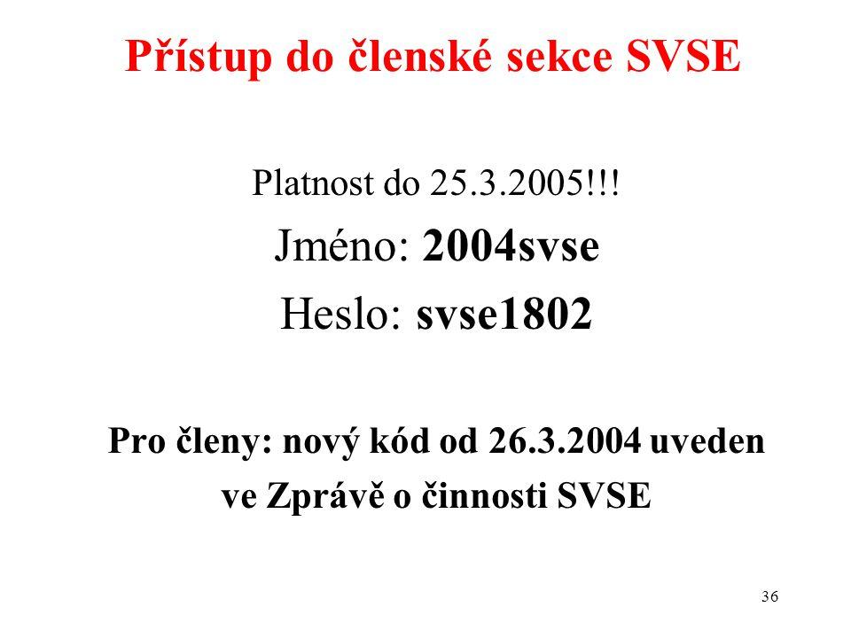36 Platnost do 25.3.2005!!! Jméno: 2004svse Heslo: svse1802 Pro členy: nový kód od 26.3.2004 uveden ve Zprávě o činnosti SVSE Přístup do členské sekce