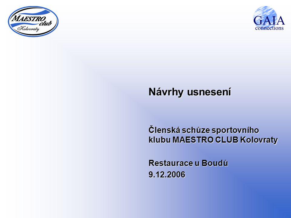 Návrhy usnesení Členská schůze sportovního klubu MAESTRO CLUB Kolovraty Restaurace u Boudů 9.12.2006
