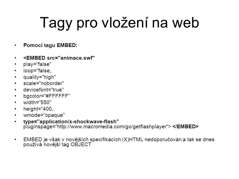 """Tagy pro vložení na web Pomocí tagu EMBED: <EMBED src= animace.swf play= false loop= false"""" quality= high scale= noborder devicefont= true bgcolor= #FFFFFF width= 550 height= 400"""" wmode= opaque type= application/x-shockwave-flash pluginspage= http://www.macromedia.com/go/getflashplayer > EMBED je však v novějších specifikacích (X)HTML nedoporučován a tak se dnes používá novější tag OBJECT"""