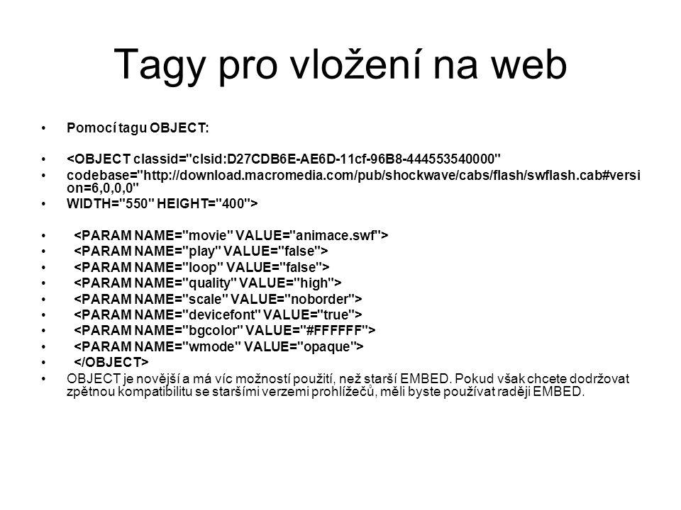 Tagy pro vložení na web Pomocí tagu OBJECT: <OBJECT classid= clsid:D27CDB6E-AE6D-11cf-96B8-444553540000 codebase= http://download.macromedia.com/pub/shockwave/cabs/flash/swflash.cab#versi on=6,0,0,0 WIDTH= 550 HEIGHT= 400 > OBJECT je novější a má víc možností použití, než starší EMBED.