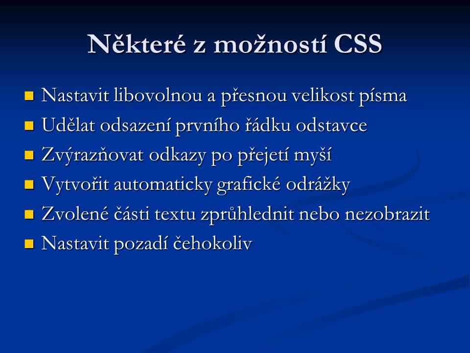Některé z možností CSS Nastavit libovolnou a přesnou velikost písma Nastavit libovolnou a přesnou velikost písma Udělat odsazení prvního řádku odstavce Udělat odsazení prvního řádku odstavce Zvýrazňovat odkazy po přejetí myší Zvýrazňovat odkazy po přejetí myší Vytvořit automaticky grafické odrážky Vytvořit automaticky grafické odrážky Zvolené části textu zprůhlednit nebo nezobrazit Zvolené části textu zprůhlednit nebo nezobrazit Nastavit pozadí čehokoliv Nastavit pozadí čehokoliv