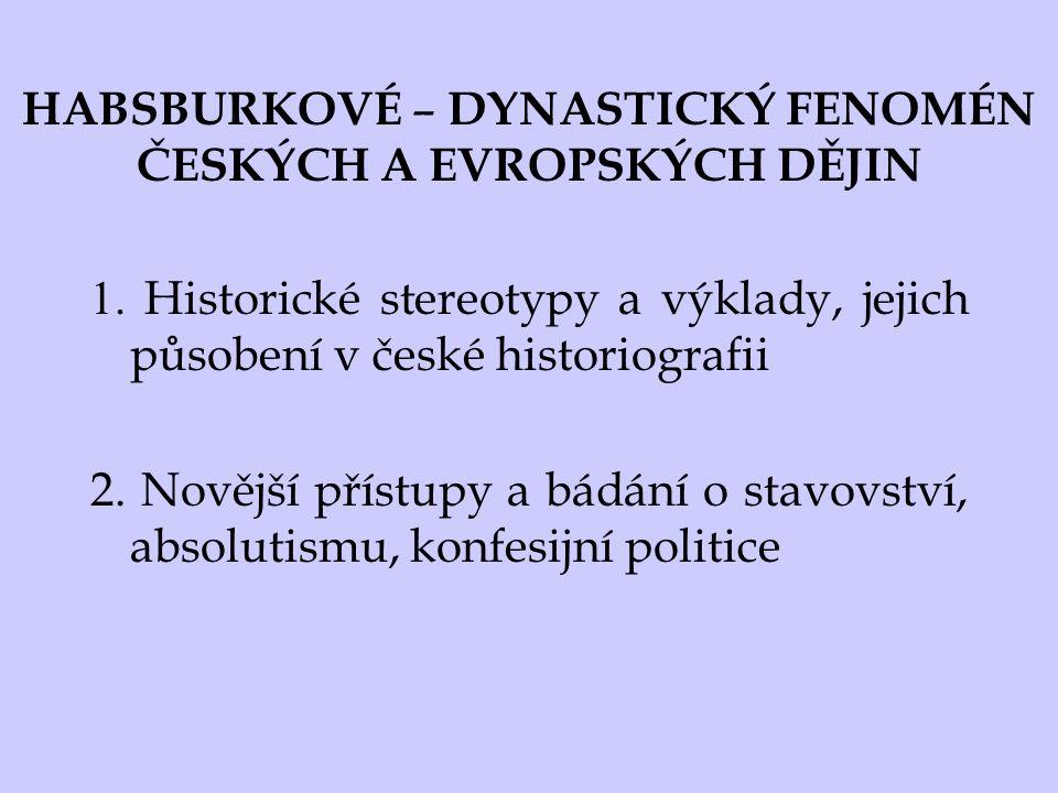 HABSBURKOVÉ – DYNASTICKÝ FENOMÉN ČESKÝCH A EVROPSKÝCH DĚJIN 1. Historické stereotypy a výklady, jejich působení v české historiografii 2. Novější přís