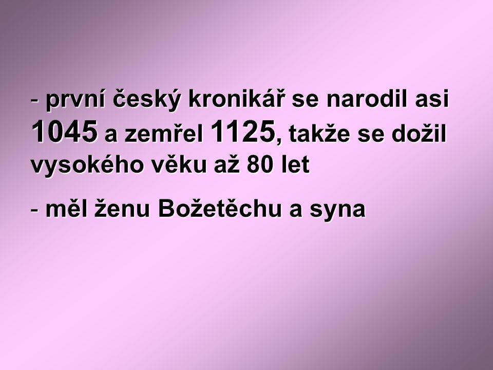 - první český kronikář se narodil asi 1045 a zemřel 1125, takže se dožil vysokého věku až 80 let - měl ženu Božetěchu a syna