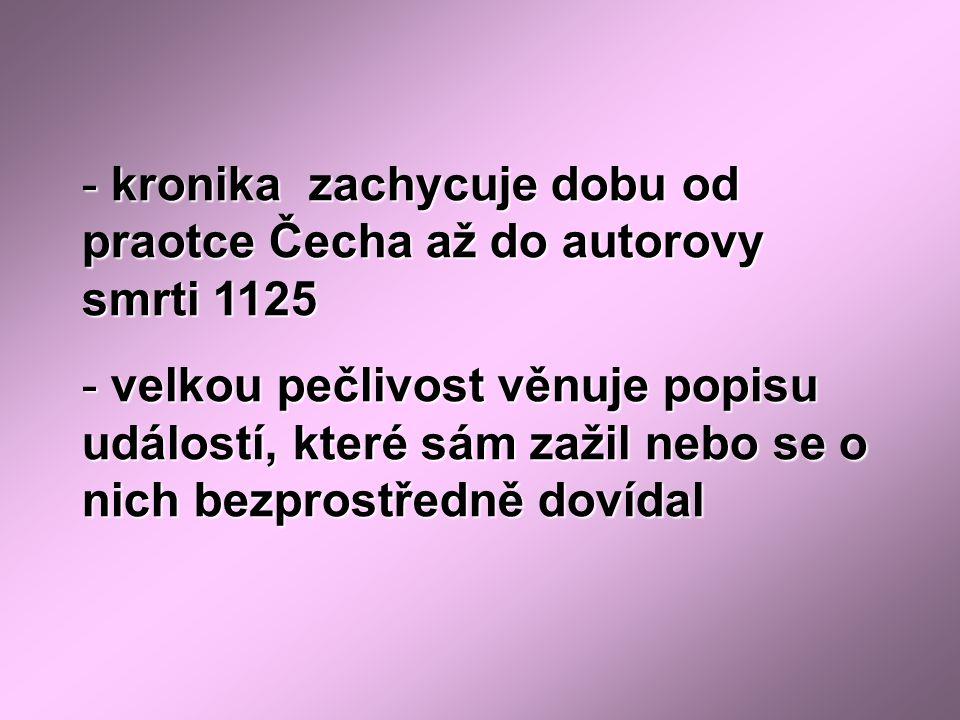 - kronika zachycuje dobu od praotce Čecha až do autorovy smrti 1125 - velkou pečlivost věnuje popisu událostí, které sám zažil nebo se o nich bezprostředně dovídal