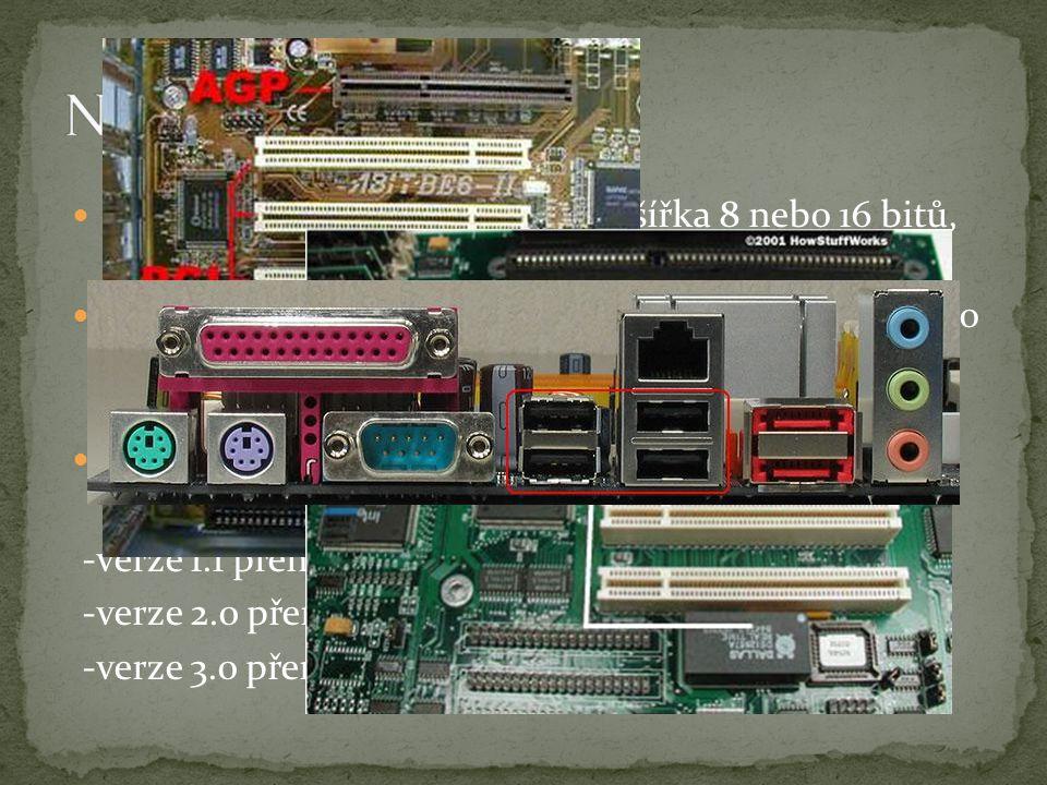 """ISA - starší typ pasivní sběrnice, šířka 8 nebo 16 bitů, přenosová rychlost < 8 MB/s PCI - novější typ """"inteligentní sběrnice, šířka 32 nebo 64 bitů, burst režim, přenosová rychlost < 130 MB/s (260 MB/s) USB - sériová polyfunkční sběrnice, 2 diferenciální datové vodiče + 2 napájecí vodiče -verze 1.1 přenosová rychlost 12 Mb/s -verze 2.0 přenosová rychlost 480 Mb/s -verze 3.0 přenosová rychlost 4800 Mb/s"""