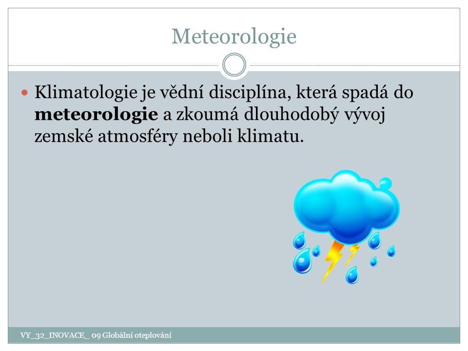 Meteorologie Klimatologie je vědní disciplína, která spadá do meteorologie a zkoumá dlouhodobý vývoj zemské atmosféry neboli klimatu. VY_32_INOVACE_ 0