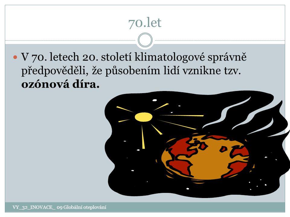 70.let V 70. letech 20. století klimatologové správně předpověděli, že působením lidí vznikne tzv. ozónová díra. VY_32_INOVACE_ 09 Globální oteplování