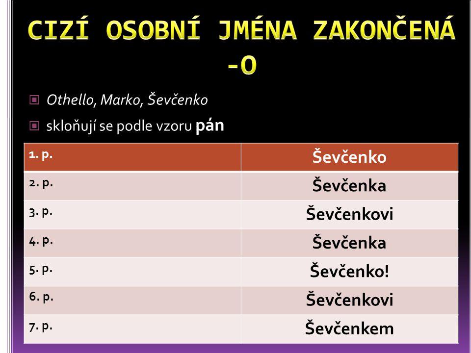 Othello, Marko, Ševčenko skloňují se podle vzoru pán 1. p. Ševčenko 2. p. Ševčenka 3. p. Ševčenkovi 4. p. Ševčenka 5. p. Ševčenko! 6. p. Ševčenkovi 7.