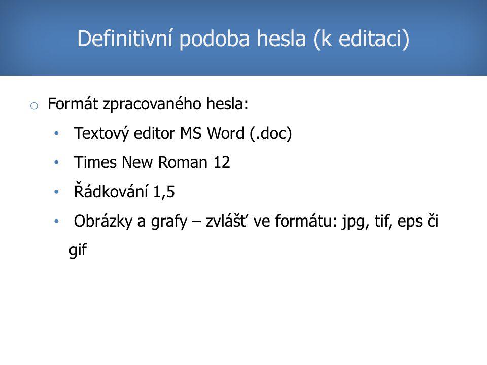 o Formát zpracovaného hesla: Textový editor MS Word (.doc) Times New Roman 12 Řádkování 1,5 Obrázky a grafy – zvlášť ve formátu: jpg, tif, eps či gif Definitivní podoba hesla (k editaci)