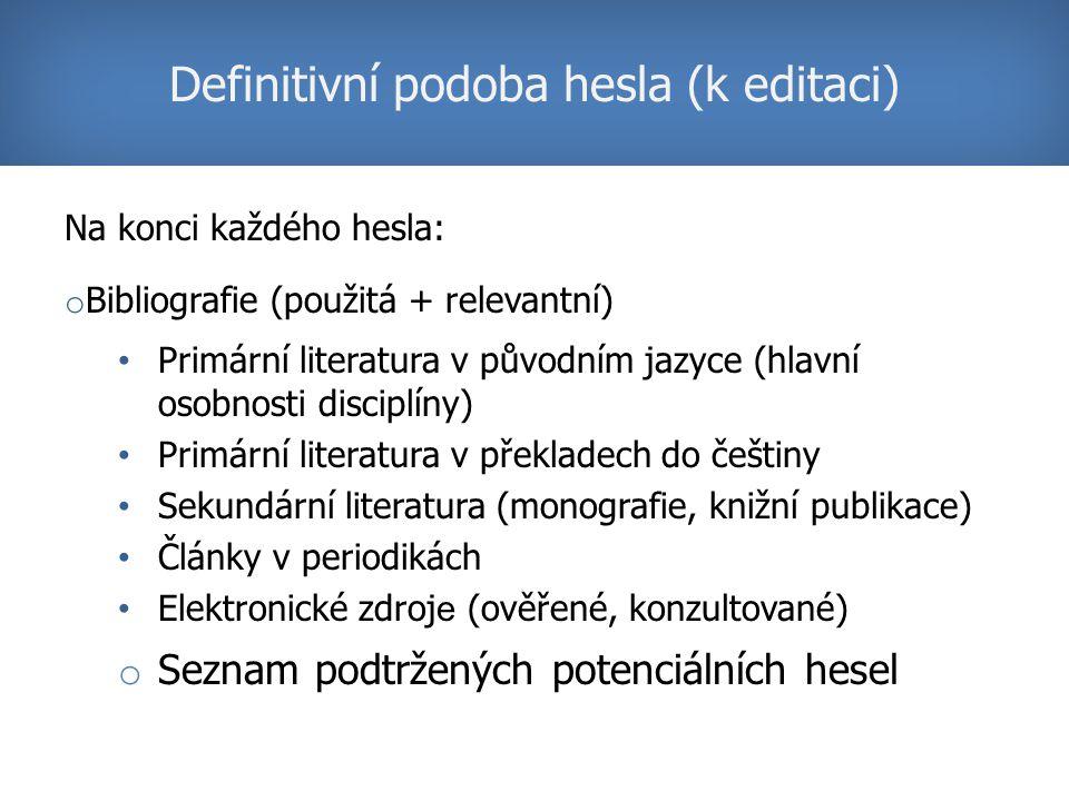 Na konci každého hesla: o Bibliografie (použitá + relevantní) Primární literatura v původním jazyce (hlavní osobnosti disciplíny) Primární literatura v překladech do češtiny Sekundární literatura (monografie, knižní publikace) Články v periodikách Elektronické zdroj e (ověřené, konzultované) o Seznam podtržených potenciálních hesel Definitivní podoba hesla (k editaci)