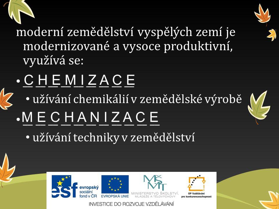 moderní zemědělství vyspělých zemí je modernizované a vysoce produktivní, využívá se: __ __ __ __ __ __ __ __ __ užívání chemikálií v zemědělské výrobě __ __ __ __ __ __ __ __ __ __ __ užívání techniky v zemědělství C H E M I Z A C E M E C H A N I Z A C E