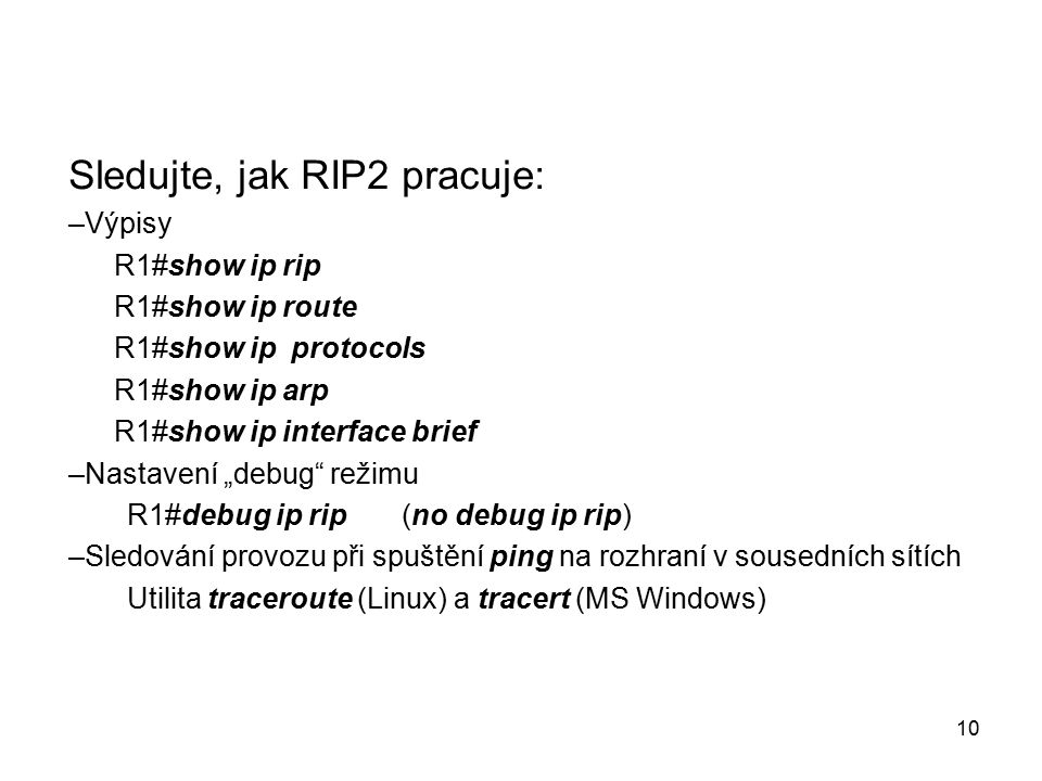 """Sledujte, jak RIP2 pracuje: –Výpisy R1#show ip rip R1#show ip route R1#show ip protocols R1#show ip arp R1#show ip interface brief –Nastavení """"debug režimu R1#debug ip rip (no debug ip rip) –Sledování provozu při spuštění ping na rozhraní v sousedních sítích Utilita traceroute (Linux) a tracert (MS Windows) 10"""