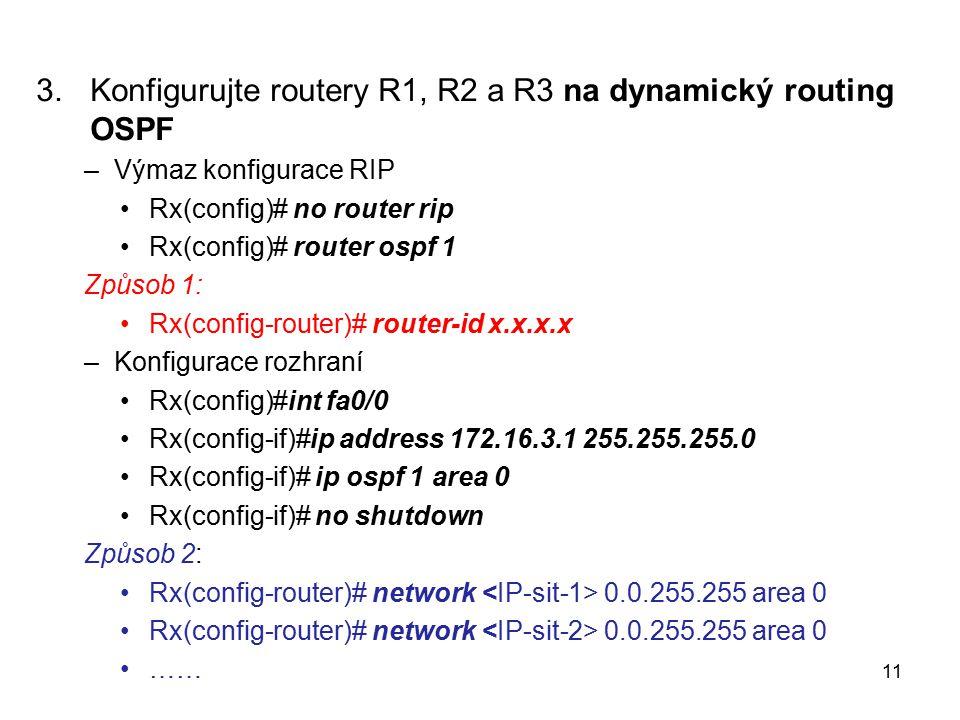 3.Konfigurujte routery R1, R2 a R3 na dynamický routing OSPF –Výmaz konfigurace RIP Rx(config)# no router rip Rx(config)# router ospf 1 Způsob 1: Rx(config-router)# router-id x.x.x.x –Konfigurace rozhraní Rx(config)#int fa0/0 Rx(config-if)#ip address 172.16.3.1 255.255.255.0 Rx(config-if)# ip ospf 1 area 0 Rx(config-if)# no shutdown Způsob 2: Rx(config-router)# network 0.0.255.255 area 0 …… 11