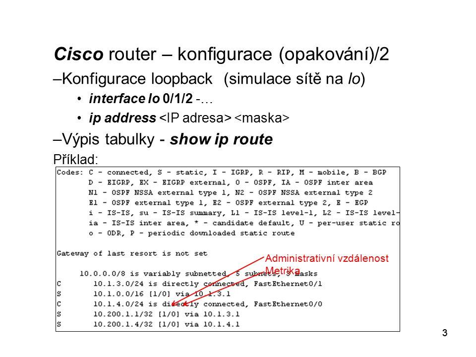 3 Cisco router – konfigurace (opakování)/2 –Konfigurace loopback (simulace sítě na lo) interface lo 0/1/2 -… ip address –Výpis tabulky - show ip route Příklad: 3 Administrativní vzdálenost Metrika