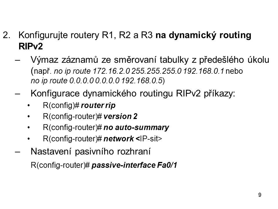 2.Konfigurujte routery R1, R2 a R3 na dynamický routing RIPv2 –Výmaz záznamů ze směrovaní tabulky z předešlého úkolu ( např. no ip route 172.16.2.0 25