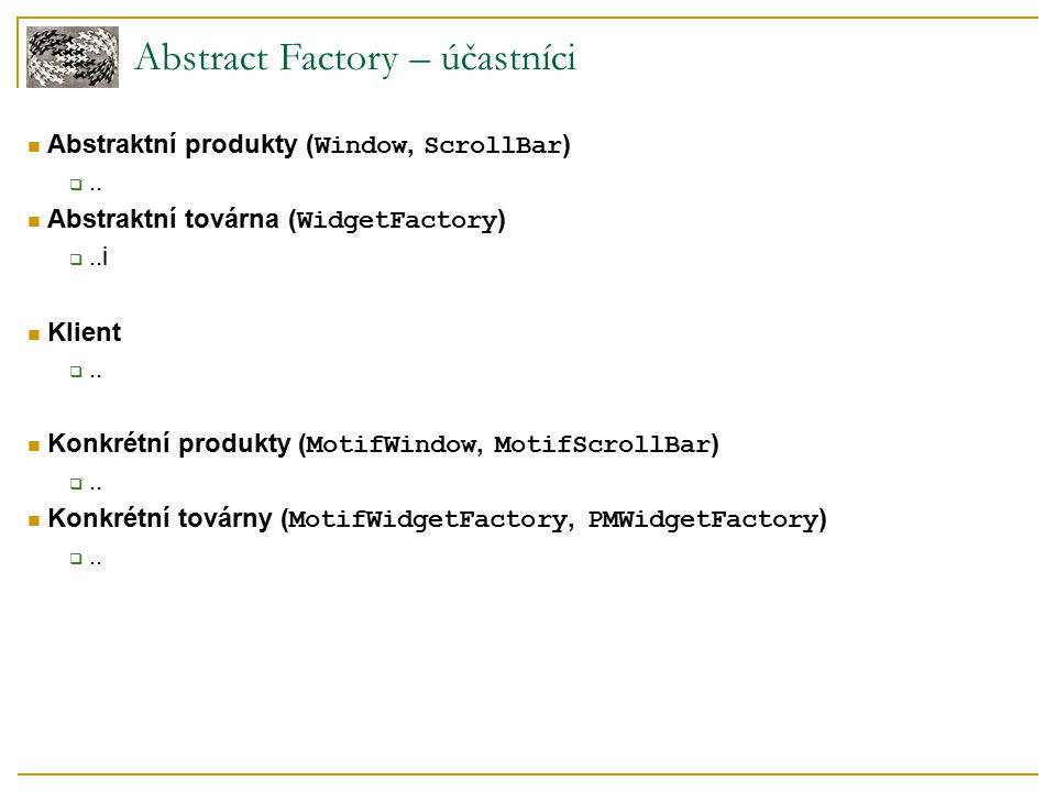 Abstract Factory – účastníci Abstraktní produkty ( Window, ScrollBar ) ..