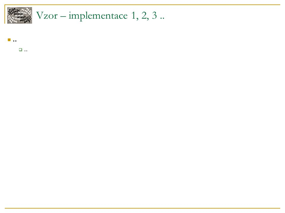Vzor – implementace 1, 2, 3.... ..