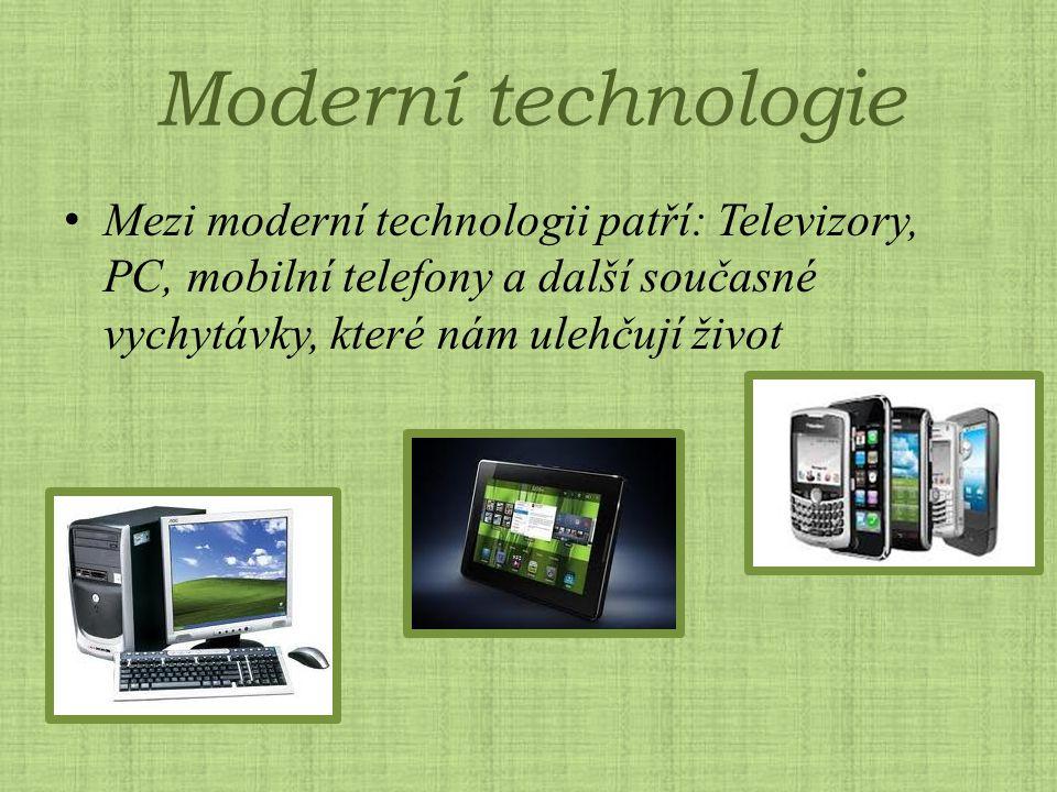Moderní technologie Mezi moderní technologii patří: Televizory, PC, mobilní telefony a další současné vychytávky, které nám ulehčují život