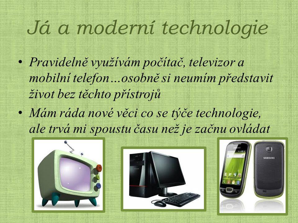 Já a moderní technologie Pravidelně využívám počítač, televizor a mobilní telefon…osobně si neumím představit život bez těchto přístrojů Mám ráda nové věci co se týče technologie, ale trvá mi spoustu času než je začnu ovládat