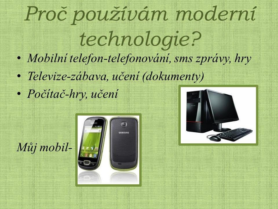 Proč používám moderní technologie? Mobilní telefon-telefonování, sms zprávy, hry Televize-zábava, učení (dokumenty) Počítač-hry, učení Můj mobil-