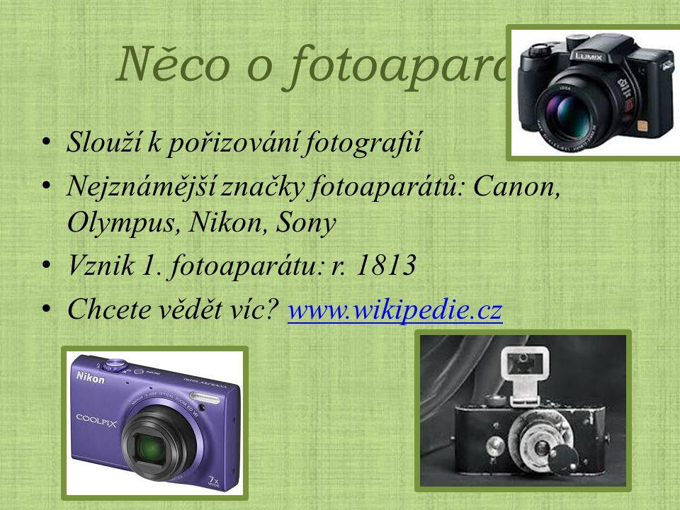 Něco o fotoaparátu Slouží k pořizování fotografií Nejznámější značky fotoaparátů: Canon, Olympus, Nikon, Sony Vznik 1. fotoaparátu: r. 1813 Chcete věd
