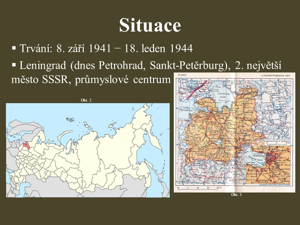 Situace  Trvání: 8. září 1941 − 18. leden 1944  Leningrad (dnes Petrohrad, Sankt-Petěrburg), 2. největší město SSSR, průmyslové centrum Obr. 2 Obr.