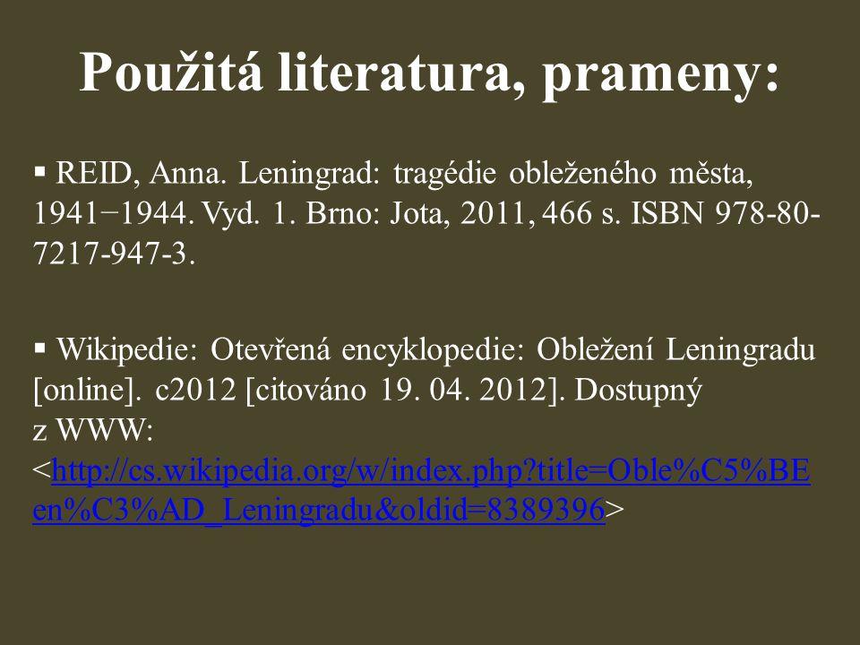 Použitá literatura, prameny:  REID, Anna. Leningrad: tragédie obleženého města, 1941−1944. Vyd. 1. Brno: Jota, 2011, 466 s. ISBN 978-80- 7217-947-3.