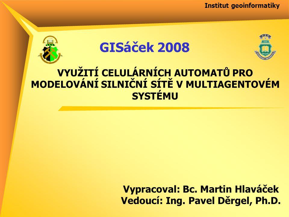 Institut geoinformatiky VYUŽITÍ CELULÁRNÍCH AUTOMATŮ PRO MODELOVÁNÍ SILNIČNÍ SÍTĚ V MULTIAGENTOVÉM SYSTÉMU Vypracoval: Bc.