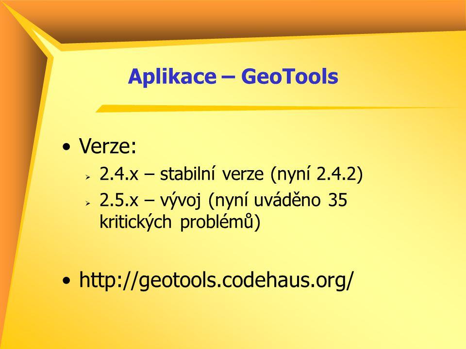 Aplikace – GeoTools Verze:  2.4.x – stabilní verze (nyní 2.4.2)  2.5.x – vývoj (nyní uváděno 35 kritických problémů) http://geotools.codehaus.org/